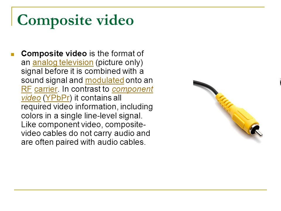Composite video Composite video is the format of an analog television (picture only) signal before it is combined with a sound signal and modulated on