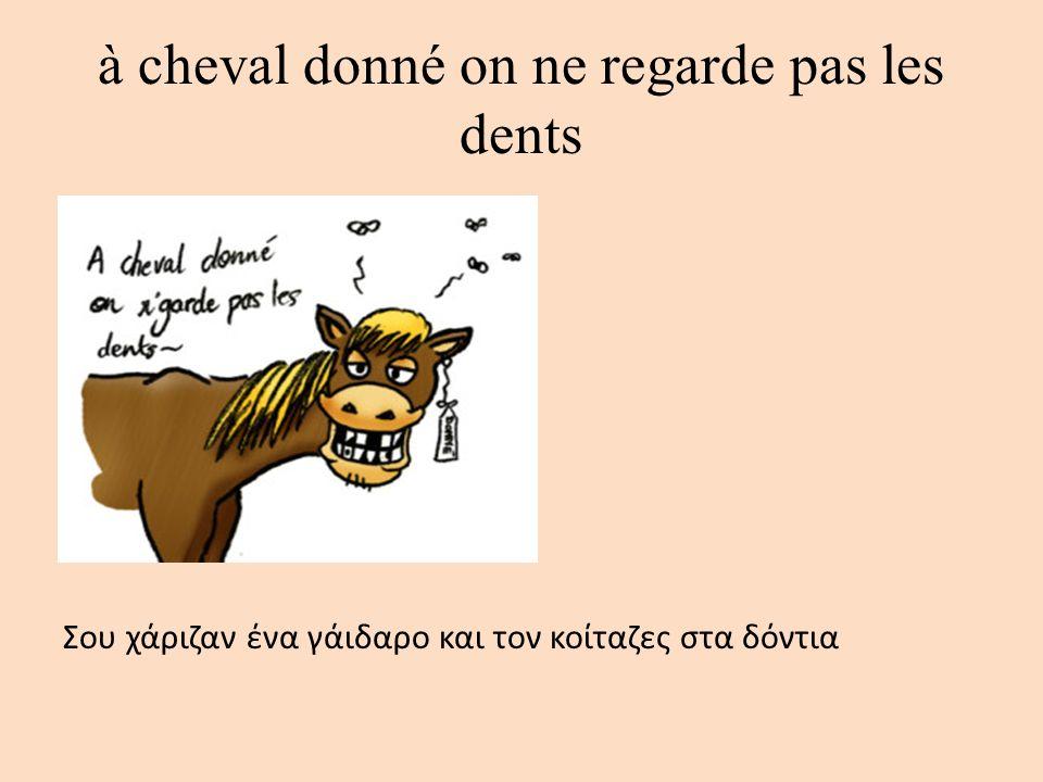 à cheval donné on ne regarde pas les dents Σου χάριζαν ένα γάιδαρο και τον κοίταζες στα δόντια