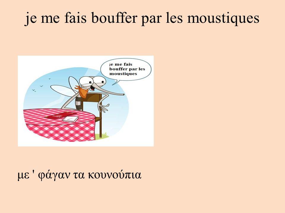 je me fais bouffer par les moustiques με ' φάγαν τα κουνούπια