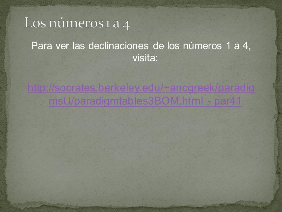 Para ver las declinaciones de los números 1 a 4, visita: http://socrates.berkeley.edu/~ancgreek/paradig msU/paradigmtables3BOM.html - par41