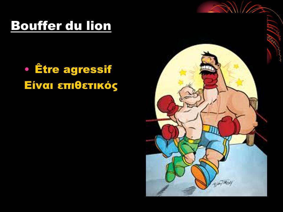 Bouffer du lion Être agressif Είναι επιθετικός