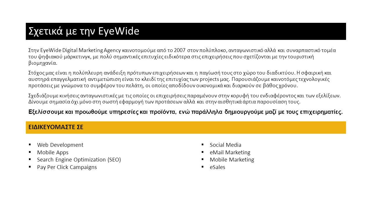 Σχετικά με την EyeWide Στην EyeWide Digital Marketing Agency καινοτομούμε από το 2007 στον πολύπλοκο, ανταγωνιστικό αλλά και συναρπαστικό τομέα του ψη