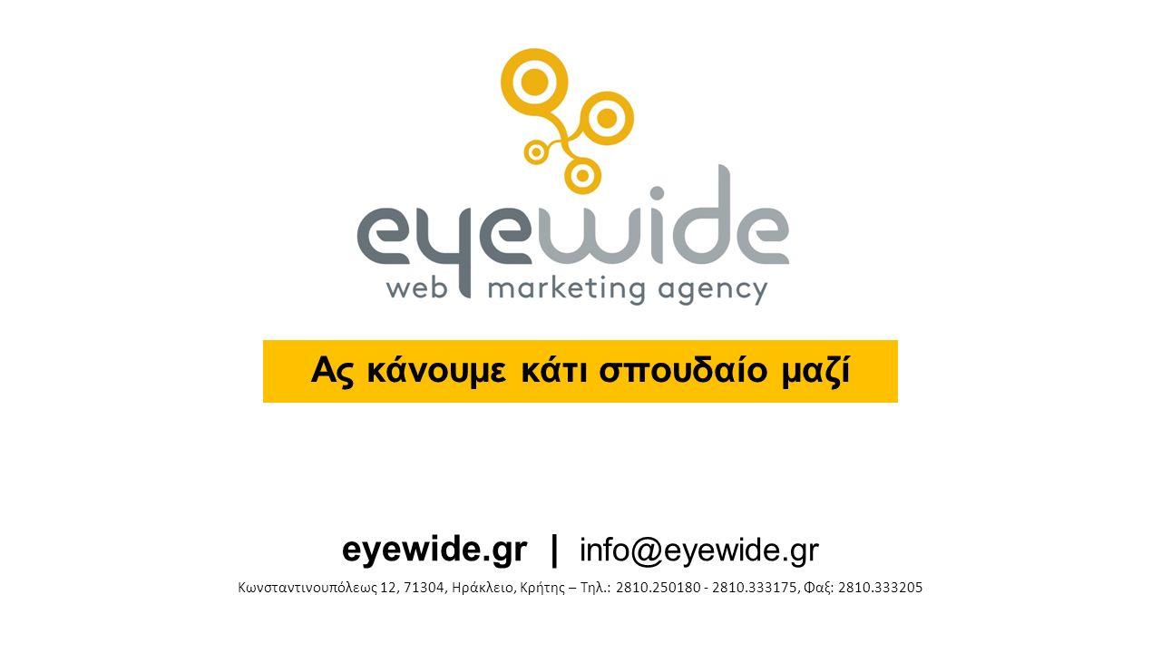 Ας κάνουμε κάτι σπουδαίο μαζί eyewide.gr | info@eyewide.gr Κωνσταντινουπόλεως 12, 71304, Ηράκλειο, Κρήτης – Τηλ.: 2810.250180 - 2810.333175, Φαξ: 2810