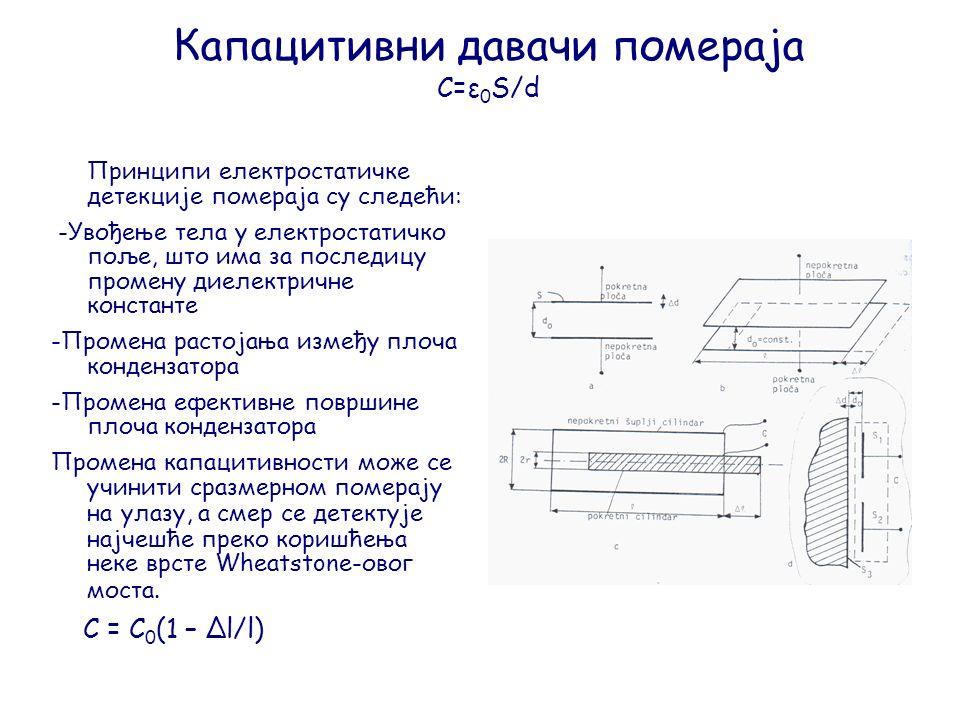 Капацитивни давачи помераја C=ε 0 S/d Принципи електростатичке детекције помераја су следећи: -Увођење тела у електростатичко поље, што има за последицу промену диелектричне константе -Промена растојања између плоча кондензатора -Промена ефективне површине плоча кондензатора Промена капацитивности може се учинити сразмерном померају на улазу, а смер се детектује најчешће преко коришћења неке врсте Wheatstone-овог моста.