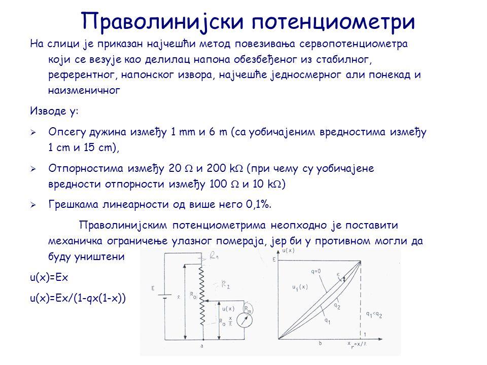 Праволинијски потенциометри На слици је приказан најчешћи метод повезивања сервопотенциометра који се везује као делилац напона обезбеђеног из стабилног, референтног, напонског извора, најчешће једносмерног али понекад и наизменичног Изводе у:  Опсегу дужина између 1 mm и 6 m (са уобичајеним вредностима између 1 cm и 15 cm),  Отпорностима између 20  и 200 k  (при чему су уобичајене вредности отпорности између 100  и 10 k  )  Грешкама линеарности од више него 0,1%.