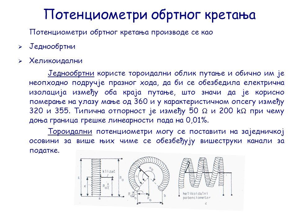 Потенциометри обртног кретања Потенциометри обртног кретања производе се као  Једнообртни  Хеликоидални Једнообртни користе тороидални облик путање и обично им је неопходно подручје празног хода, да би се обезбедила електрична изолација између оба краја путање, што значи да је корисно померање на улазу мање од 360 и у карактеристичном опсегу између 320 и 355.