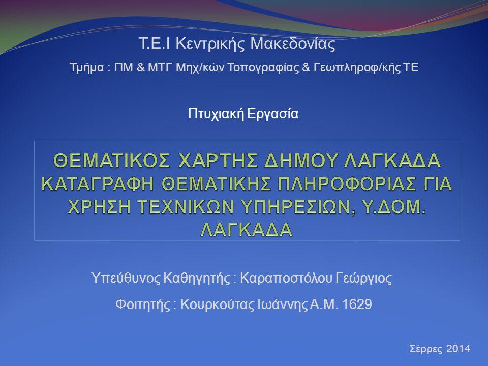 Υπεύθυνος Καθηγητής : Καραποστόλου Γεώργιος Τ.Ε.Ι Κεντρικής Μακεδονίας Τμήμα : ΠΜ & ΜΤΓ Μηχ/κών Τοπογραφίας & Γεωπληροφ/κής ΤΕ Σέρρες 2014 Φοιτητής :