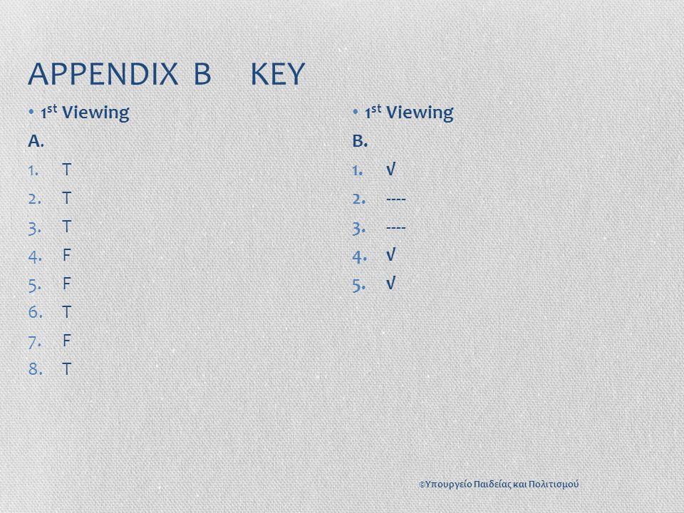 APPENDIX B KEY 1 st Viewing A. 1.T 2.T 3.T 4.F 5.F 6.T 7.F 8.T 1 st Viewing B. 1.√ 2.---- 3.---- 4.√ 5.√ ©Υπουργείο Παιδείας και Πολιτισμού