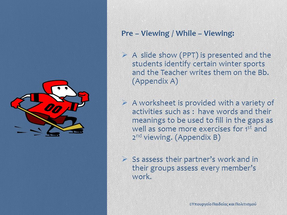 Pre – Viewing / While – Viewing:  A slide show (PPT) is presented and the students identify certain winter sports and the Teacher writes them on the Bb.