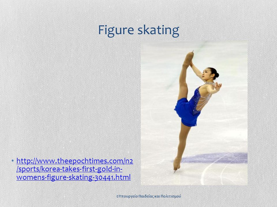 Figure skating http://www.theepochtimes.com/n2 /sports/korea-takes-first-gold-in- womens-figure-skating-30441.html http://www.theepochtimes.com/n2 /sp