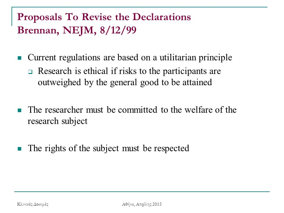 Proposals To Revise the Declarations Brennan, NEJM, 8/12/99 Current regulations are based on a utilitarian principle  Research is ethical if risks to