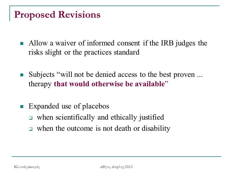 Proposed Revisions Allow a waiver of informed consent if the IRB judges the risks slight or the practices standard Subjects will not be denied access to the best proven...