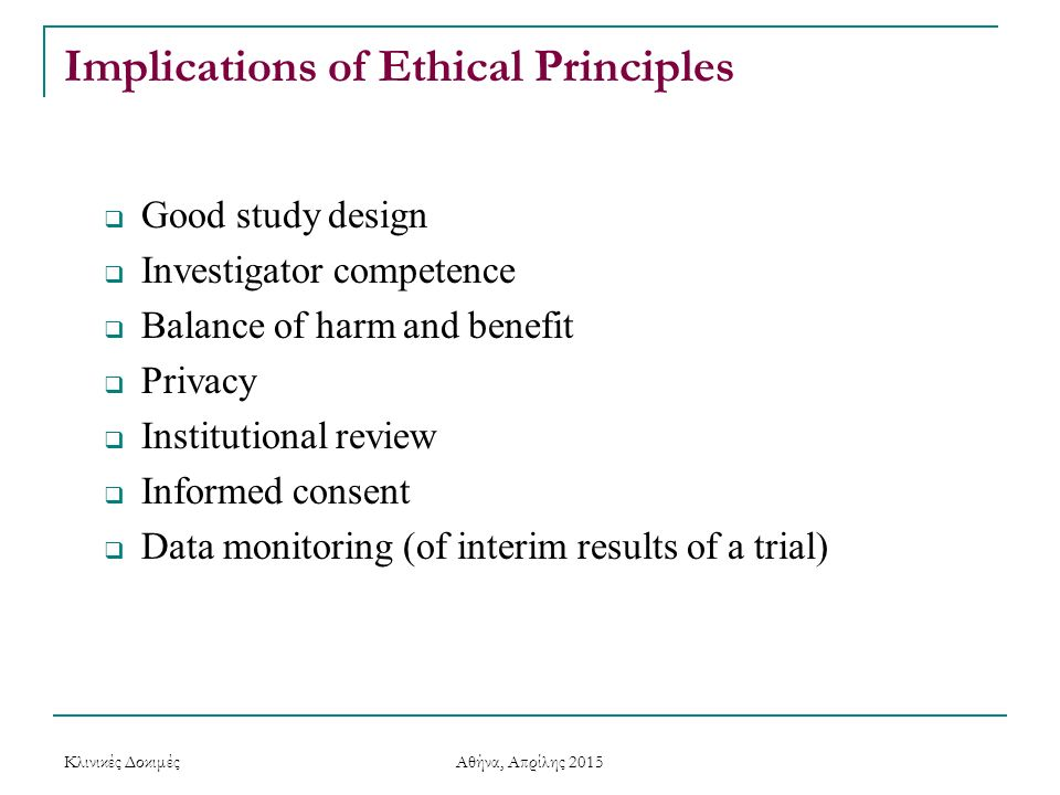 Implications of Ethical Principles  Good study design  Investigator competence  Balance of harm and benefit  Privacy  Institutional review  Info