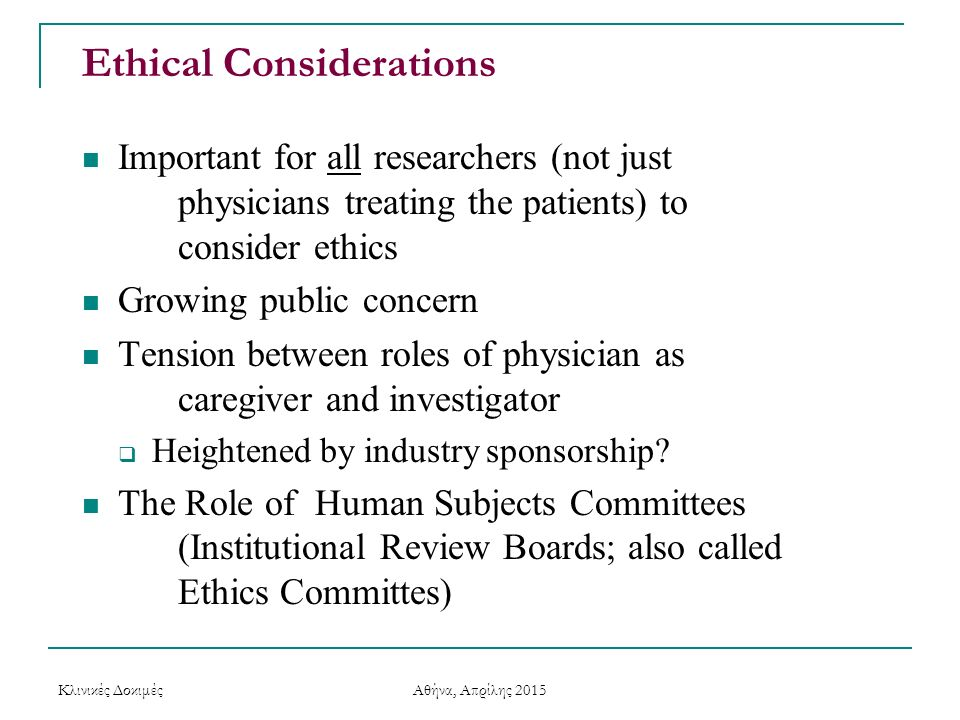 Ethical Considerations Important for all researchers (not just physicians treating the patients) to consider ethics Growing public concern Tension bet