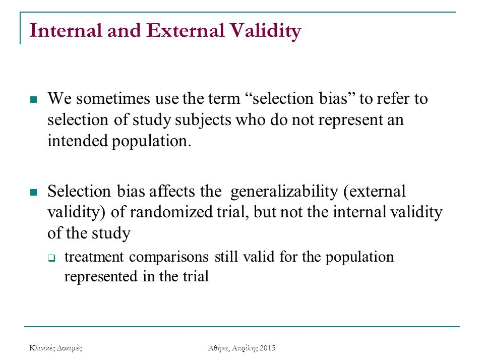 "Internal and External Validity We sometimes use the term ""selection bias"" to refer to selection of study subjects who do not represent an intended pop"