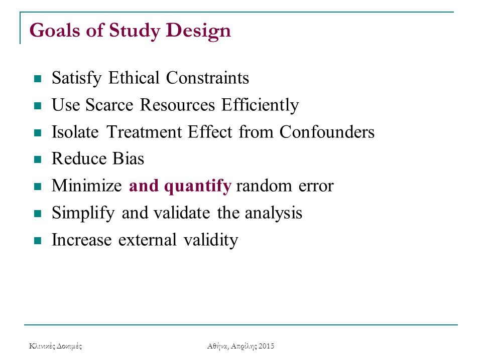 Goals of Study Design Satisfy Ethical Constraints Use Scarce Resources Efficiently Isolate Treatment Effect from Confounders Reduce Bias Minimize and