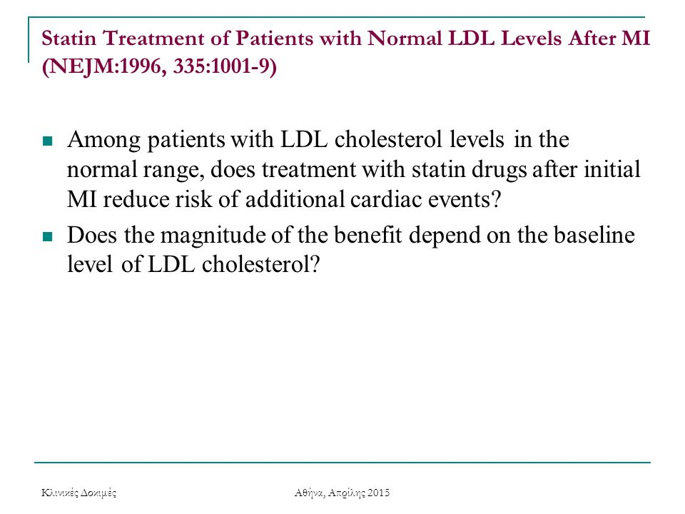 Statin Treatment of Patients with Normal LDL Levels After MI (NEJM:1996, 335:1001-9) Among patients with LDL cholesterol levels in the normal range, d