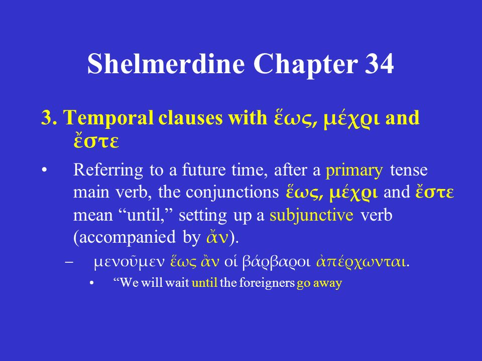 Shelmerdine Chapter 34 3. Temporal clauses with ἕως, μέχρι and ἔστε Referring to a future time, after a primary tense main verb, the conjunctions ἕως,