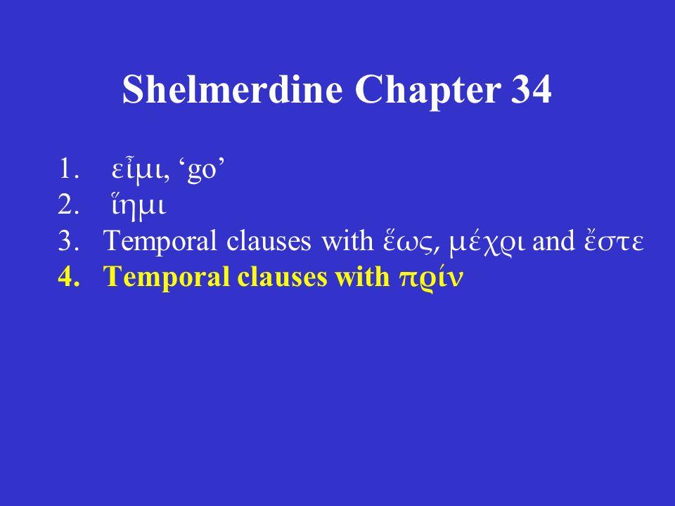 Shelmerdine Chapter 34 1. εἶμι, 'go' 2. ἵημι 3.Temporal clauses with ἕως, μέχρι and ἔστε 4.Temporal clauses with πρίν