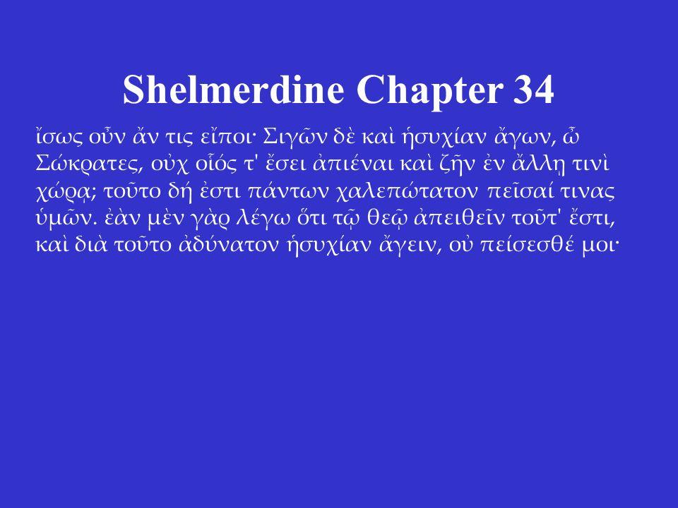 Shelmerdine Chapter 34 ἴσως οὖν ἄν τις εἴποι· Σιγῶν δὲ καὶ ἡσυχίαν ἄγων, ὦ Σώκρατες, οὐχ οἷός τ' ἔσει ἀπιέναι καὶ ζῆν ἐν ἄλλῃ τινὶ χώρᾳ; τοῦτο δή ἐστι