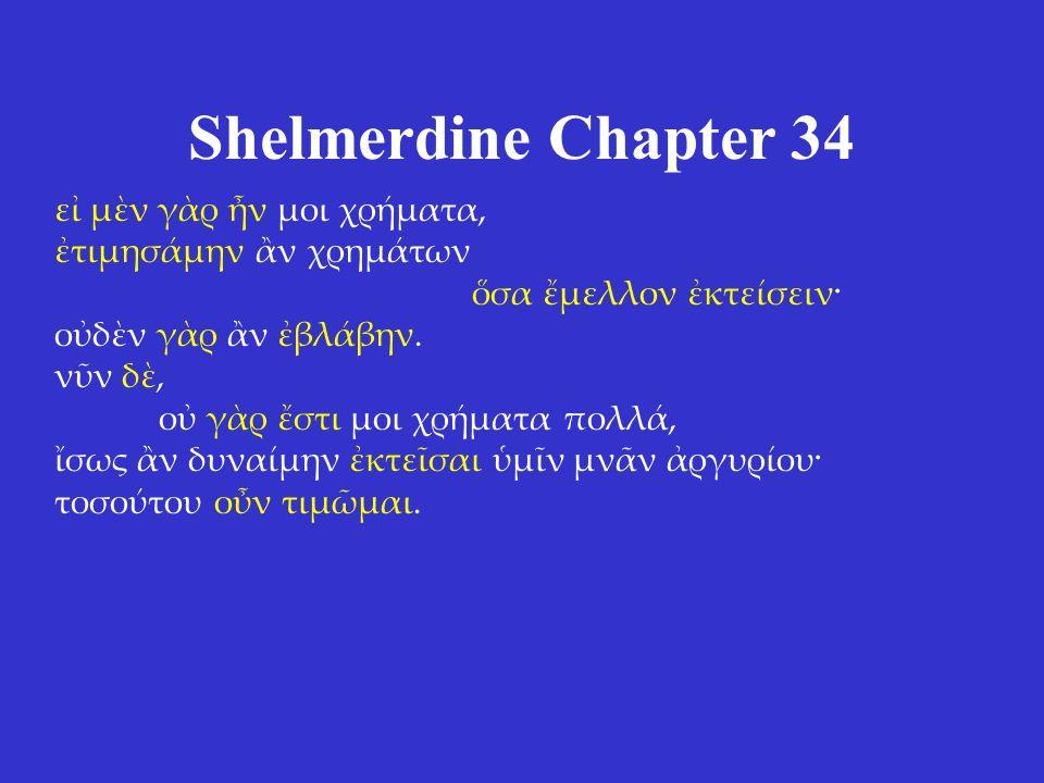 Shelmerdine Chapter 34 εἰ μὲν γὰρ ἦν μοι χρήματα, ἐτιμησάμην ἂν χρημάτων ὅσα ἔμελλον ἐκτείσειν· οὐδὲν γὰρ ἂν ἐβλάβην. νῦν δὲ, οὐ γὰρ ἔστι μοι χρήματα
