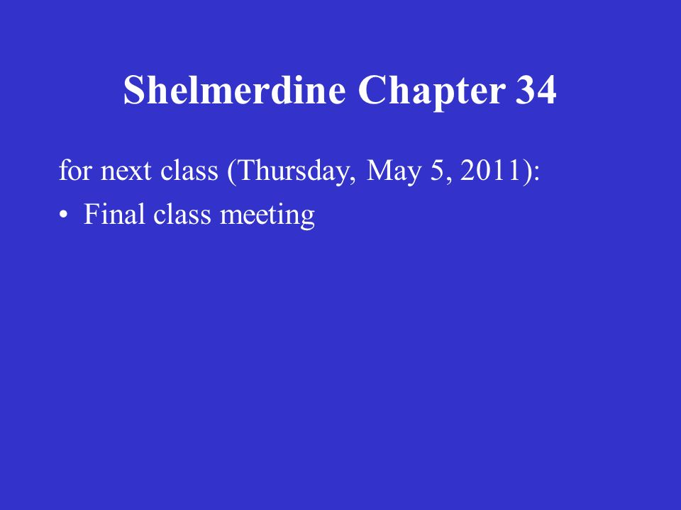 Shelmerdine Chapter 34 for next class (Thursday, May 5, 2011): Final class meeting