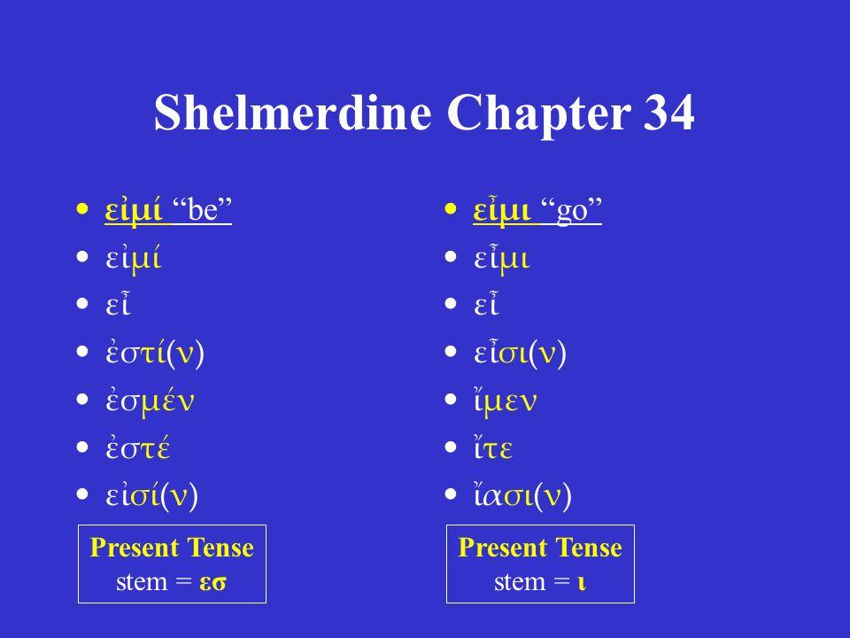 "Shelmerdine Chapter 34 εἰμί ""be"" εἰμί εἶ ἐστί(ν) ἐσμέν ἐστέ εἰσί(ν) εἶμι ""go"" εἶμι εἶ εἶσι(ν) ἴμεν ἴτε ἴασι(ν) Present Tense stem = εσ Present Tense s"