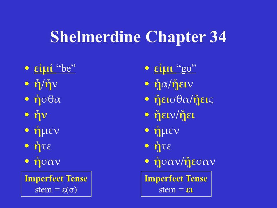 "Shelmerdine Chapter 34 εἰμί ""be"" ἦ/ἦν ἦσθα ἦν ἦμεν ἦτε ἦσαν εἶμι ""go"" ᾖα/ᾔειν ᾔεισθα/ᾔεις ᾔειν/ᾔει ᾖμεν ᾖτε ᾖσαν/ᾔεσαν Imperfect Tense stem = ε(σ) Imp"