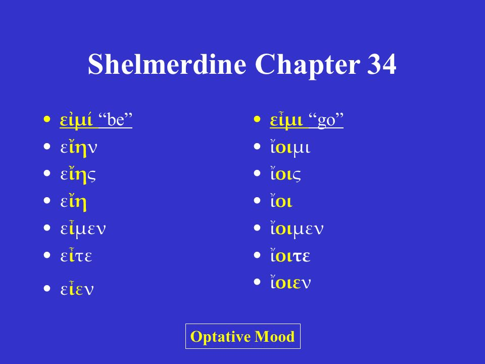 Shelmerdine Chapter 34 εἰμί be imperatives –ἴσθι, ἔστε –ἔστω, ἔστων/ὄντων infinitive –εἶναι participle –ὤν, οὖσα, ὄν εἶμι go imperatives –ἴθι, ἴτε –ἴτω, ἰόντων infinitive –ἰέναι participle –ἰών, ἰοῦσα, ἰόν Other moods