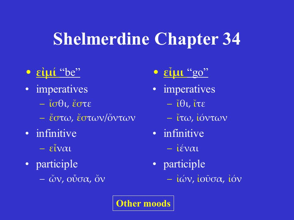 "Shelmerdine Chapter 34 εἰμί ""be"" imperatives –ἴσθι, ἔστε –ἔστω, ἔστων/ὄντων infinitive –εἶναι participle –ὤν, οὖσα, ὄν εἶμι ""go"" imperatives –ἴθι, ἴτε"