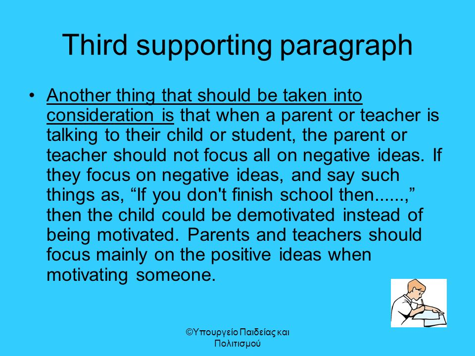 Third supporting paragraph Another thing that should be taken into consideration is that when a parent or teacher is talking to their child or student, the parent or teacher should not focus all on negative ideas.