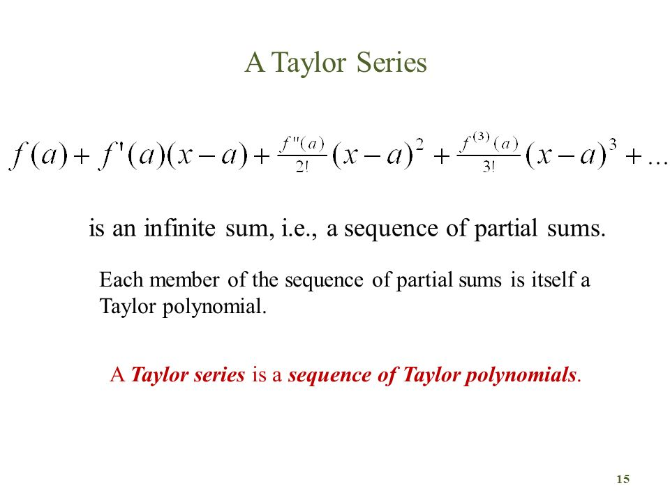 A Taylor Series 15 is an infinite sum, i.e., a sequence of partial sums. Each member of the sequence of partial sums is itself a Taylor polynomial. A