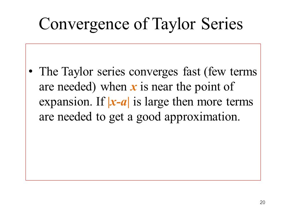 Convergence of Taylor Series The Taylor series converges fast (few terms are needed) when x is near the point of expansion. If |x-a| is large then mor