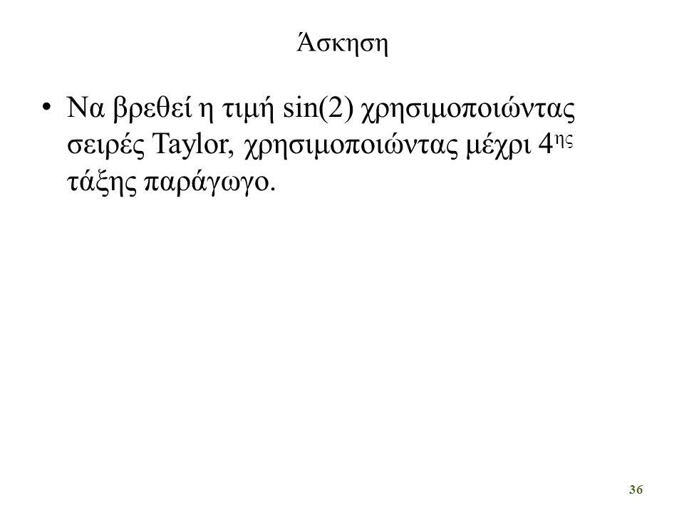 Άσκηση Να βρεθεί η τιμή sin(2) χρησιμοποιώντας σειρές Taylor, χρησιμοποιώντας μέχρι 4 ης τάξης παράγωγο. 36