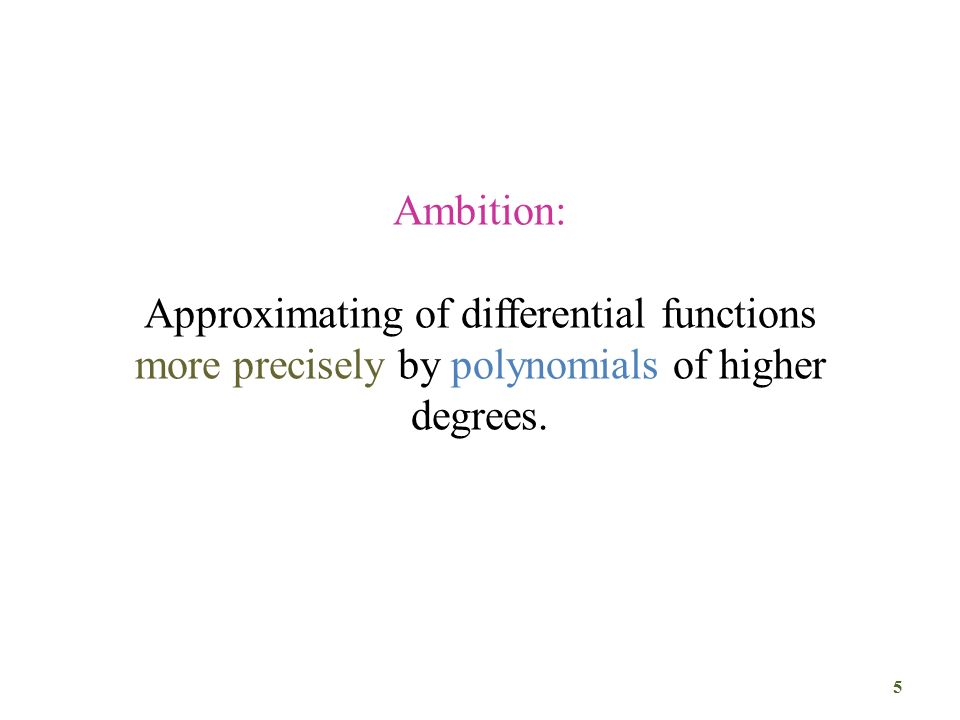 Ambition: Approximating of differential functions more precisely by polynomials of higher degrees.