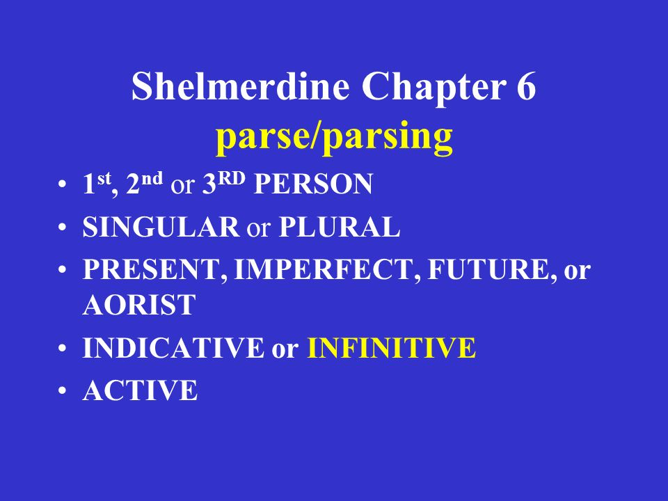 Shelmerdine Chapter 6 parse/parsing 1 st, 2 nd or 3 RD PERSON SINGULAR or PLURAL PRESENT, IMPERFECT, FUTURE, or AORIST INDICATIVE or INFINITIVE ACTIVE