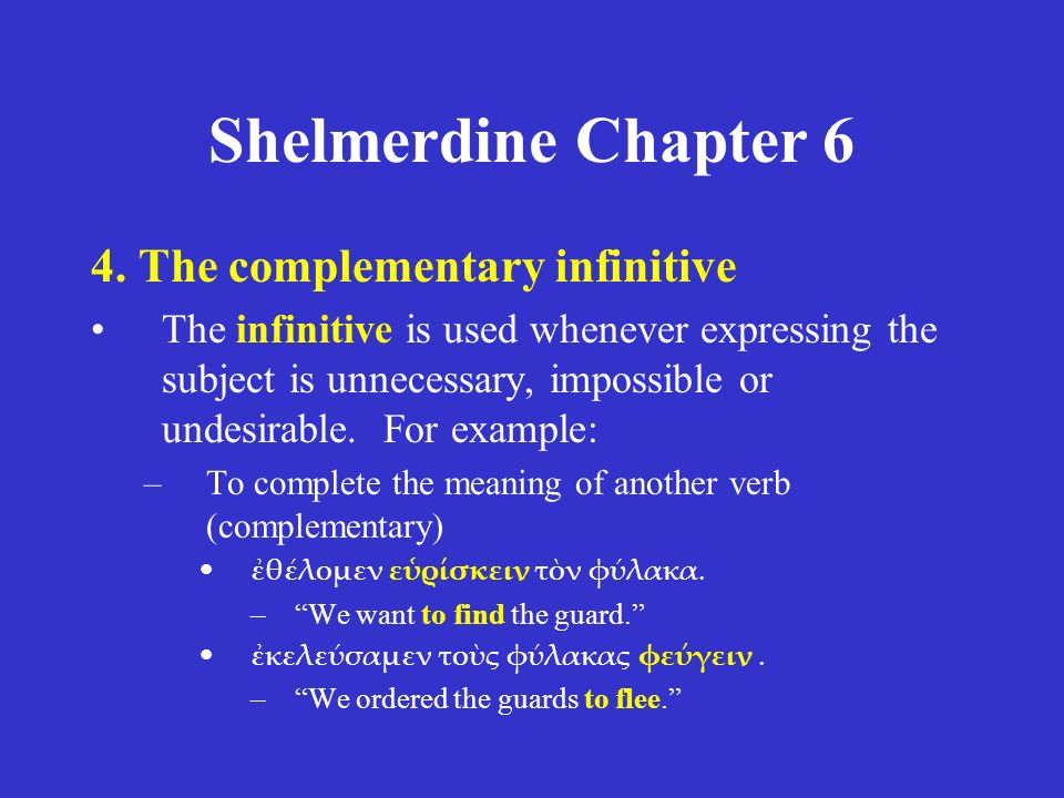 Shelmerdine Chapter 6 4. The complementary infinitive The infinitive is used whenever expressing the subject is unnecessary, impossible or undesirable