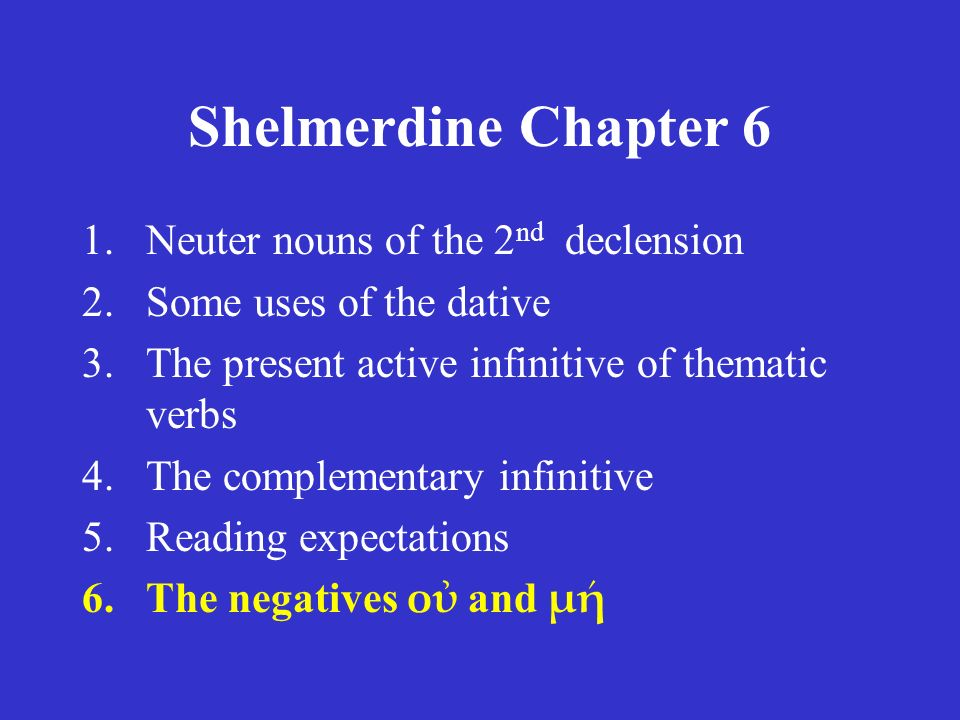Shelmerdine Chapter 6 1.Neuter nouns of the 2 nd declension 2.Some uses of the dative 3.The present active infinitive of thematic verbs 4.The complementary infinitive 5.Reading expectations 6.The negatives οὐ and μή