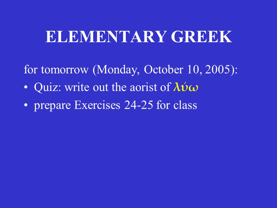 ELEMENTARY GREEK for tomorrow (Monday, October 10, 2005): Quiz: write out the aorist of λύω prepare Exercises 24-25 for class