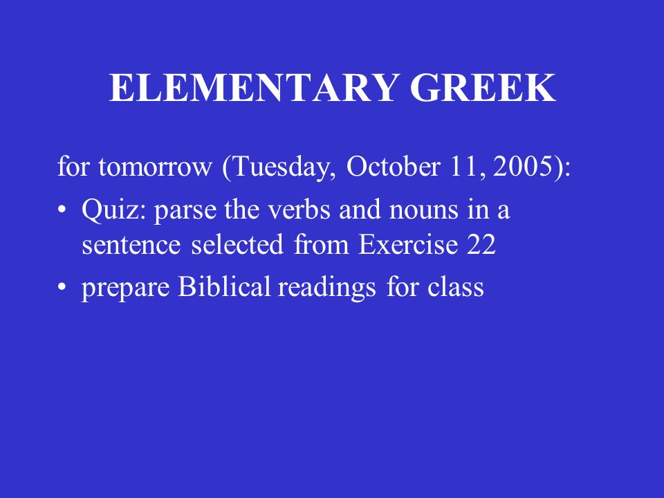 ELEMENTARY GREEK for tomorrow (Tuesday, October 11, 2005): Quiz: parse the verbs and nouns in a sentence selected from Exercise 22 prepare Biblical readings for class