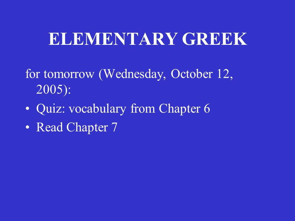 ELEMENTARY GREEK for tomorrow (Wednesday, October 12, 2005): Quiz: vocabulary from Chapter 6 Read Chapter 7