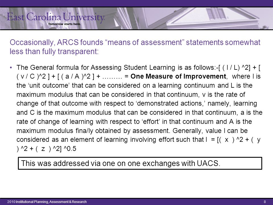 Occasionally, ARCS founds means of assessment statements somewhat less than fully transparent: The General formula for Assessing Student Learning is as follows:-[ ( l / L) ^2] + [ ( v / C )^2 ] + [ ( a / A )^2 ] + ……… = One Measure of Improvement, where l is the 'unit outcome' that can be considered on a learning continuum and L is the maximum modulus that can be considered in that continuum, v is the rate of change of that outcome with respect to 'demonstrated actions,' namely, learning and C is the maximum modulus that can be considered in that continuum, a is the rate of change of learning with respect to 'effort' in that continuum and A is the maximum modulus fina/ly obtained by assessment.