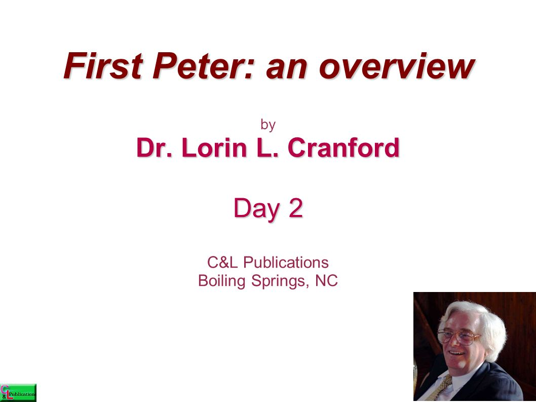 First Peter: an overview by Dr. Lorin L. Cranford Day 2 C&L Publications Boiling Springs, NC
