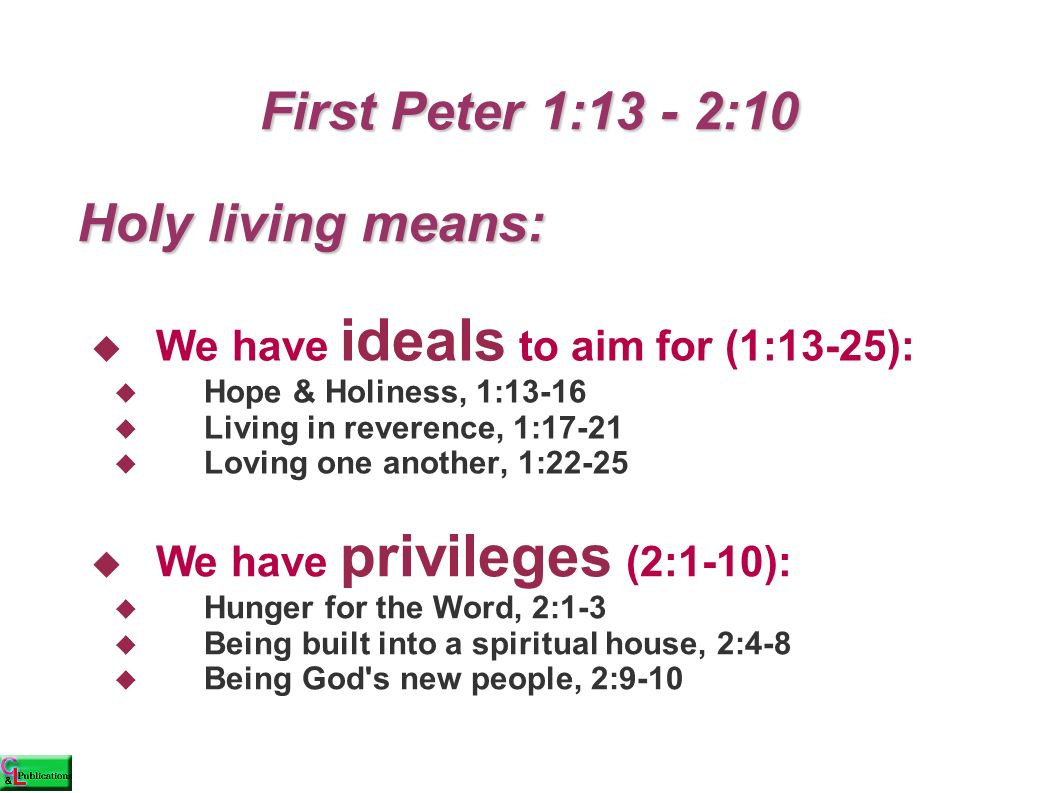 First Peter 1:13 - 2:10 First Peter 1:13 - 2:10  We have ideals to aim for (1:13-25):  Hope & Holiness, 1:13-16  Living in reverence, 1:17-21  Loving one another, 1:22-25  We have privileges (2:1-10):  Hunger for the Word, 2:1-3  Being built into a spiritual house, 2:4-8  Being God s new people, 2:9-10 Holy living means: Holy living means: