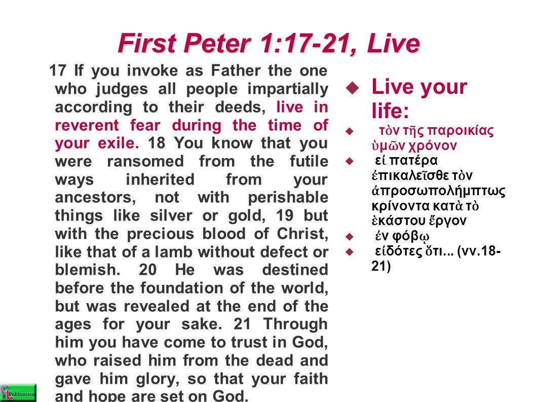 First Peter 1:17-21, Live  Live your life:  τ ὸ ν τ ῆ ς παροικίας ὑ μ ῶ ν χρόνον  ε ἰ πατέρα ἐ πικαλε ῖ σθε τ ὸ ν ἀ προσωπολήμπτως κρίνοντα κατ ὰ τ