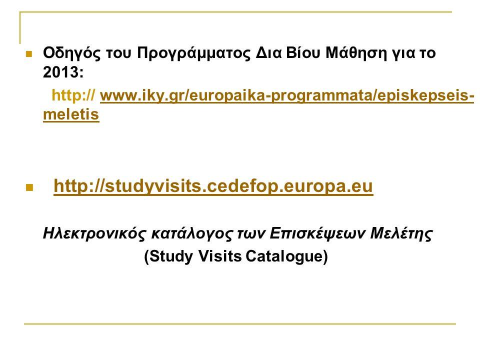 Οδηγός του Προγράμματος Δια Βίου Μάθηση για το 2013: http:// www.iky.gr/europaika-programmata/episkepseis- meletiswww.iky.gr/europaika-programmata/episkepseis- meletis http://studyvisits.cedefop.europa.eu Ηλεκτρονικός κατάλογος των Επισκέψεων Μελέτης (Study Visits Catalogue)