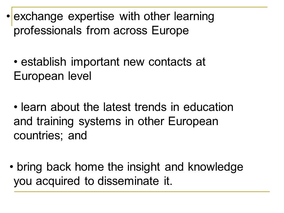 exchange expertise with other learning professionals from across Europe establish important new contacts at European level learn about the latest trends in education and training systems in other European countries; and bring back home the insight and knowledge you acquired to disseminate it.