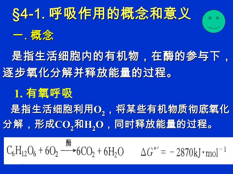 §4-1.呼吸作用的概念和意义 一. 概念 是指生活细胞内的有机物,在酶的参与下, 逐步氧化分解并释放能量的过程。 是指生活细胞内的有机物,在酶的参与下, 逐步氧化分解并释放能量的过程。 1.