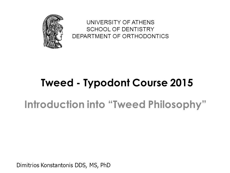 "Tweed - Typodont Course 2015 Introduction into ""Tweed Philosophy"" UNIVERSITY OF ATHENS SCHOOL OF DENTISTRY DEPARTMENT OF ORTHODONTICS Dimitrios Konsta"