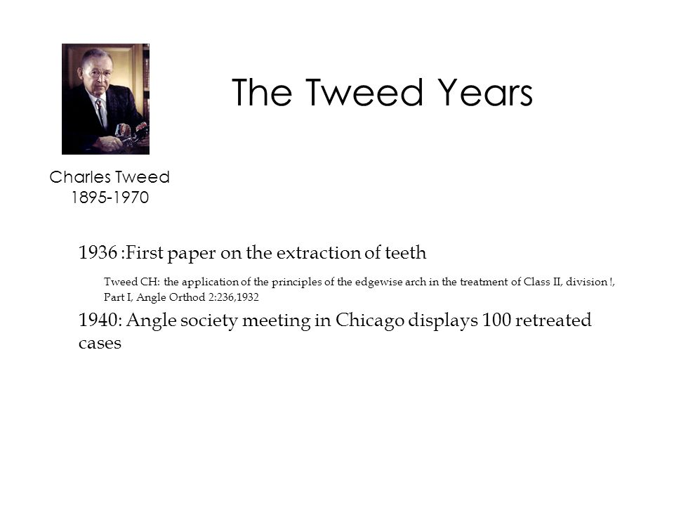 1936 :First paper on the extraction of teeth Tweed CH: the application of the principles of the edgewise arch in the treatment of Class II, division !, Part I, Angle Orthod 2:236,1932 1940: Angle society meeting in Chicago displays 100 retreated cases Charles Tweed 1895-1970 The Tweed Years